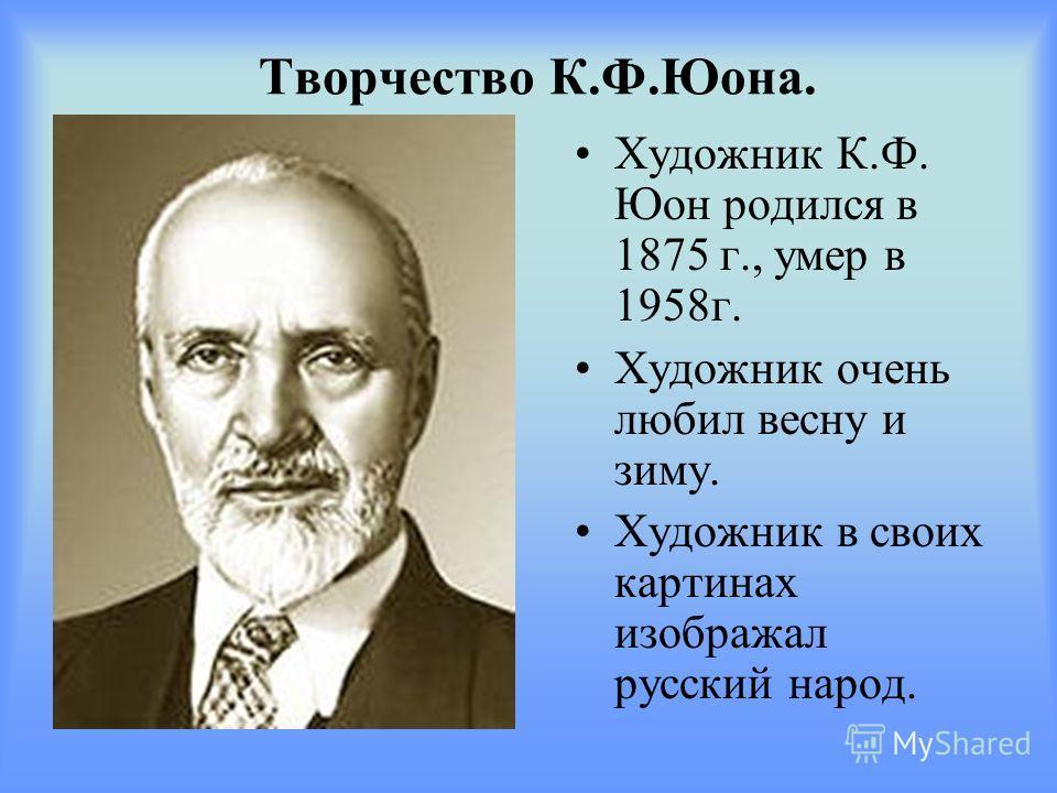 Творчество К.Ф.Юона. Художник К.Ф. Юон родился в 1875 г., умер в 1958г. Художник очень любил весну и зиму. Художник в своих картинах изображал русский народ.