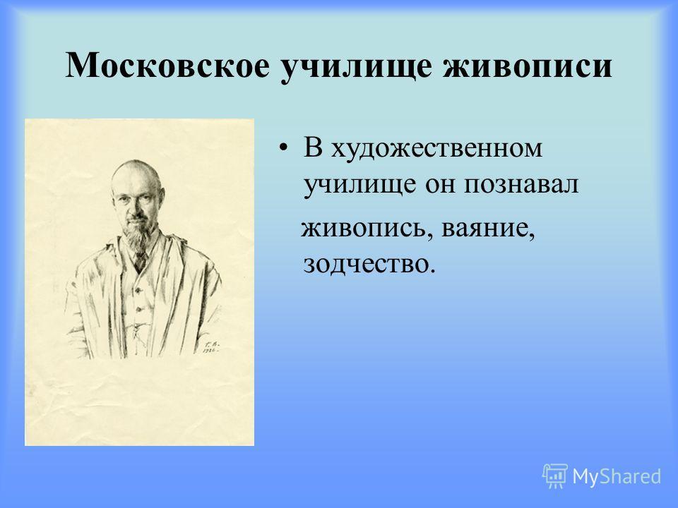Московское училище живописи В художественном училище он познавал живопись, ваяние, зодчество.