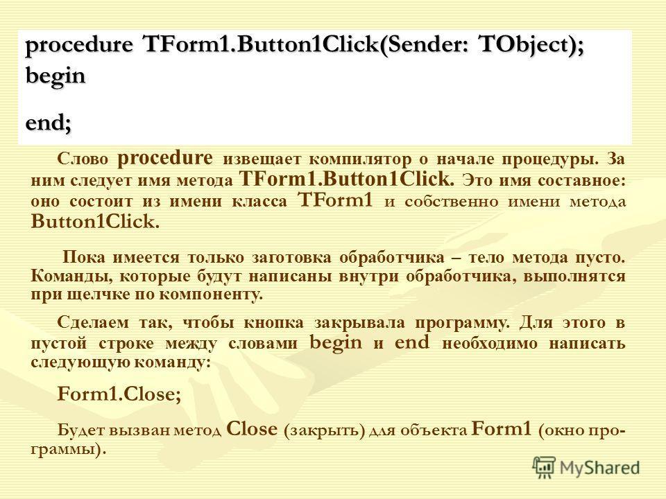 procedure TForm1.Button1Click(Sender: TObject); beginend; Слово procedure извещает компилятор о начале процедуры. За ним следует имя метода TForm1.Button1Click. Это имя составное: оно состоит из имени класса TForm1 и собственно имени метода Button1Cl