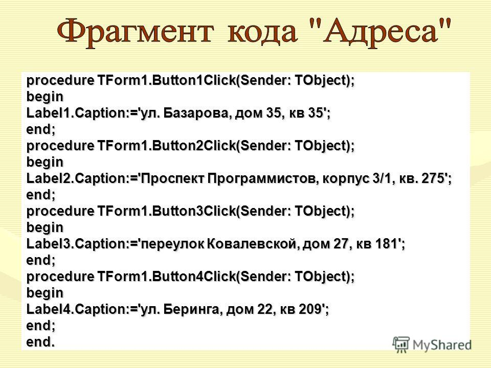 procedure TForm1.Button1Click(Sender: TObject); begin Label1.Caption:='ул. Базарова, дом 35, кв 35'; end; procedure TForm1.Button2Click(Sender: TObject); begin Label2.Caption:='Проспект Программистов, корпус 3/1, кв. 275'; end; procedure TForm1.Butto