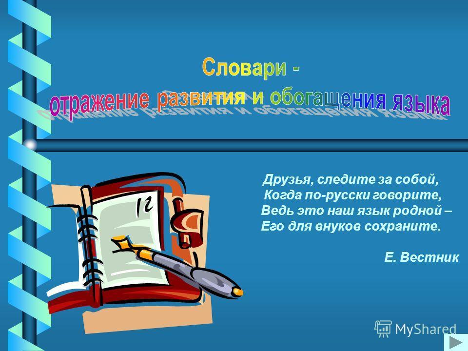 Друзья, следите за собой, Когда по-русски говорите, Ведь это наш язык родной – Его для внуков сохраните. Е. Вестник
