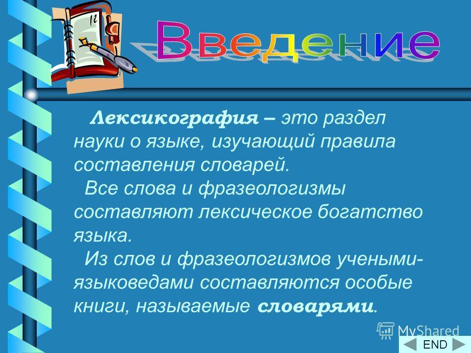 Лексикография – это раздел науки о языке, изучающий правила составления словарей. Все слова и фразеологизмы составляют лексическое богатство языка. Из слов и фразеологизмов учеными- языковедами составляются особые книги, называемые словарями. END