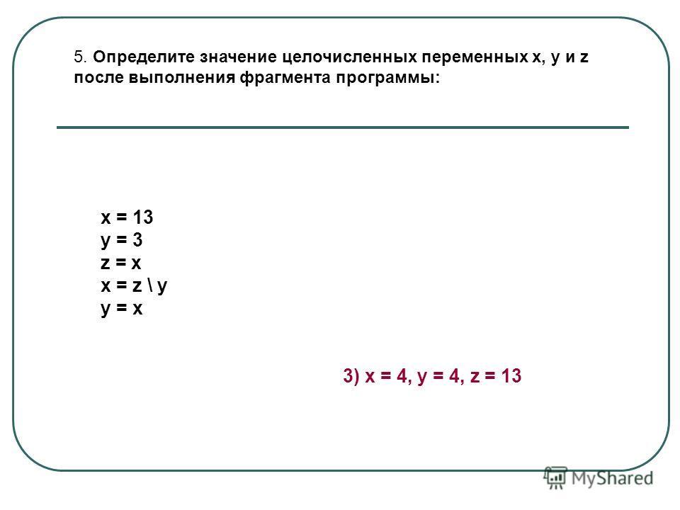 5. Определите значение целочисленных переменных x, y и z после выполнения фрагмента программы: х = 13 у = 3 z = x x = z \ у у = х 3) x = 4, y = 4, z = 13