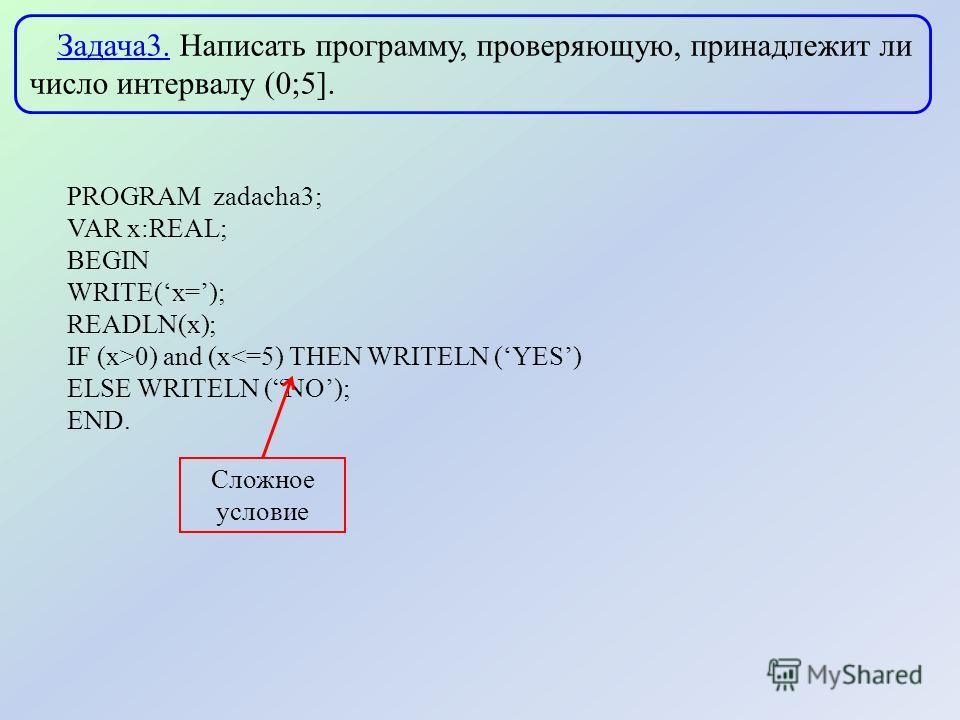 Задача3. Написать программу, проверяющую, принадлежит ли число интервалу (0;5]. PROGRAM zadacha3; VAR x:REAL; BEGIN WRITE(x=); READLN(x); IF (x>0) and (x