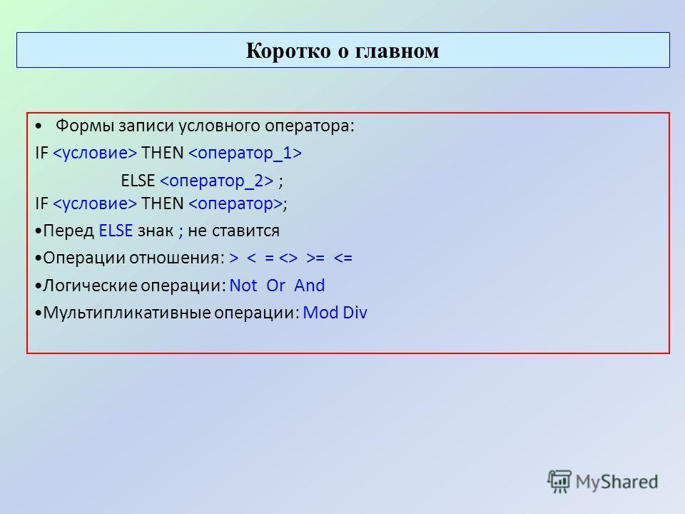 Коротко о главном Формы записи условного оператора: IF THEN ELSE ; IF THEN ; Перед ELSE знак ; не ставится Операции отношения: > >=