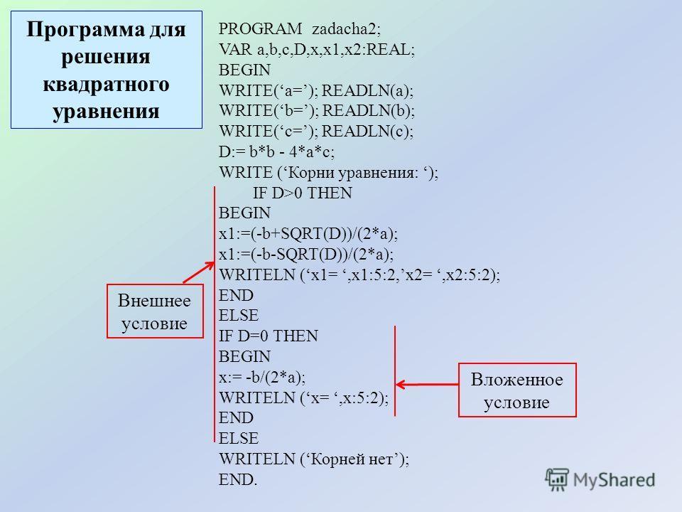 PROGRAM zadacha2; VAR a,b,c,D,x,x1,x2:REAL; BEGIN WRITE(a=); READLN(a); WRITE(b=); READLN(b); WRITE(c=); READLN(c); D:= b*b - 4*a*c; WRITE (Корни уравнения: ); IF D>0 THEN BEGIN x1:=(-b+SQRT(D))/(2*a); x1:=(-b-SQRT(D))/(2*a); WRITELN (x1=,x1:5:2,x2=,