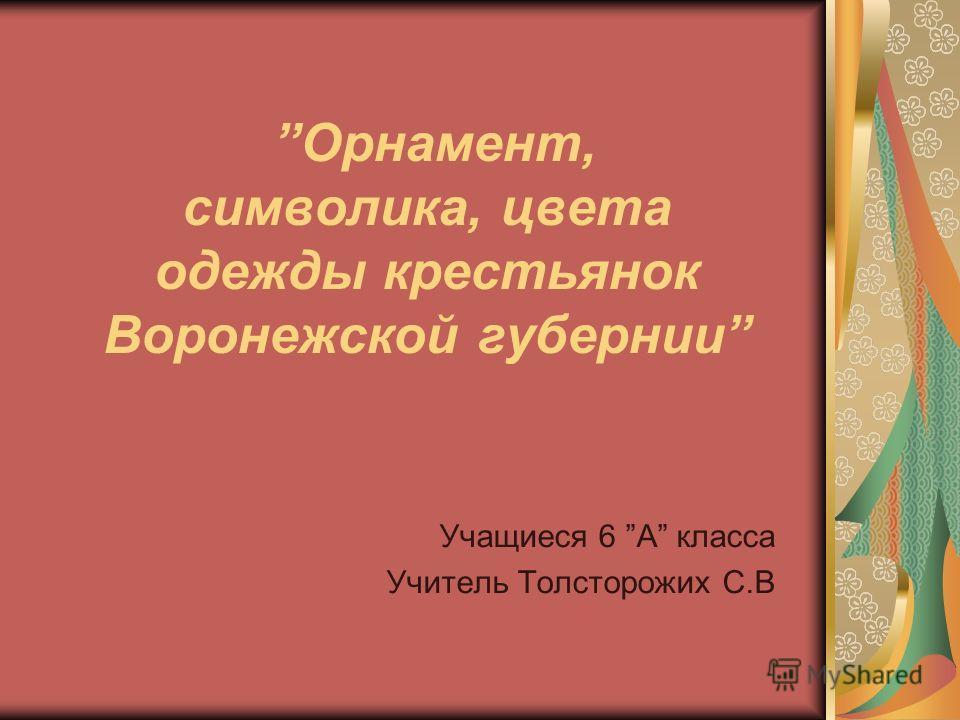 Орнамент, символика, цвета одежды крестьянок Воронежской губернии Учащиеся 6 А класса Учитель Толсторожих С.В