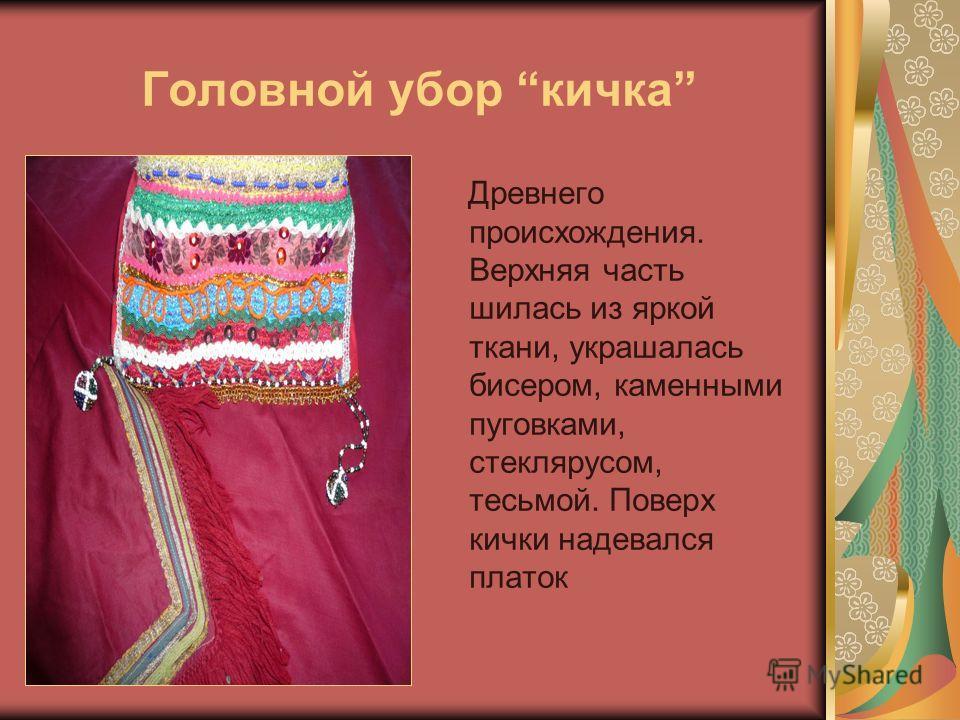 Головной убор кичка Древнего происхождения. Верхняя часть шилась из яркой ткани, украшалась бисером, каменными пуговками, стеклярусом, тесьмой. Поверх кички надевался платок