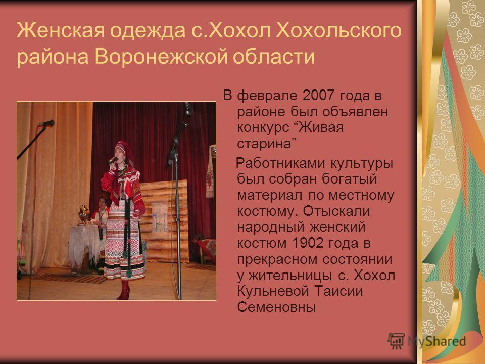 Женская одежда с.Хохол Хохольского района Воронежской области В феврале 2007 года в районе был объявлен конкурс Живая старина Работниками культуры был собран богатый материал по местному костюму. Отыскали народный женский костюм 1902 года в прекрасно