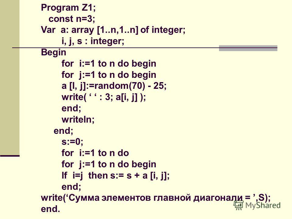 Program Z1; const n=3; Var a: array [1..n,1..n] of integer; i, j, s : integer; Begin for i:=1 to n do begin for j:=1 to n do begin a [I, j]:=rаndom(70) - 25; write( : 3; а[i, j] ); end; writeln; end; s:=0; for i:=1 to n do for j:=1 to n do begin If i