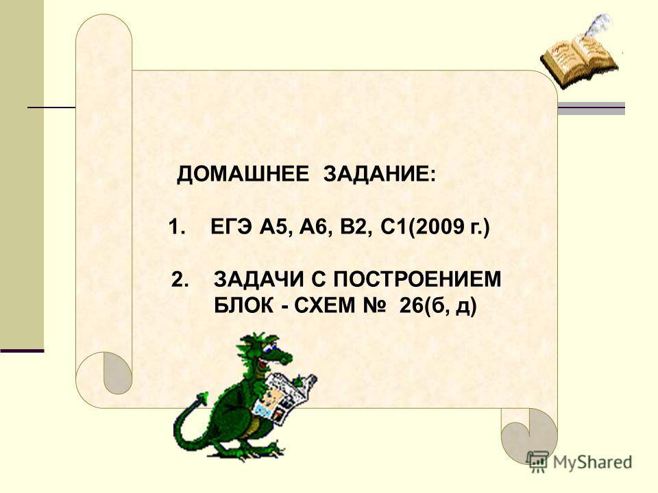 ДОМАШНЕЕ ЗАДАНИЕ: 1. ЕГЭ А5, А6, В2, С1 (2009 г.) 2. ЗАДАЧИ С ПОСТРОЕНИЕМ БЛОК - СХЕМ 26(б, д)