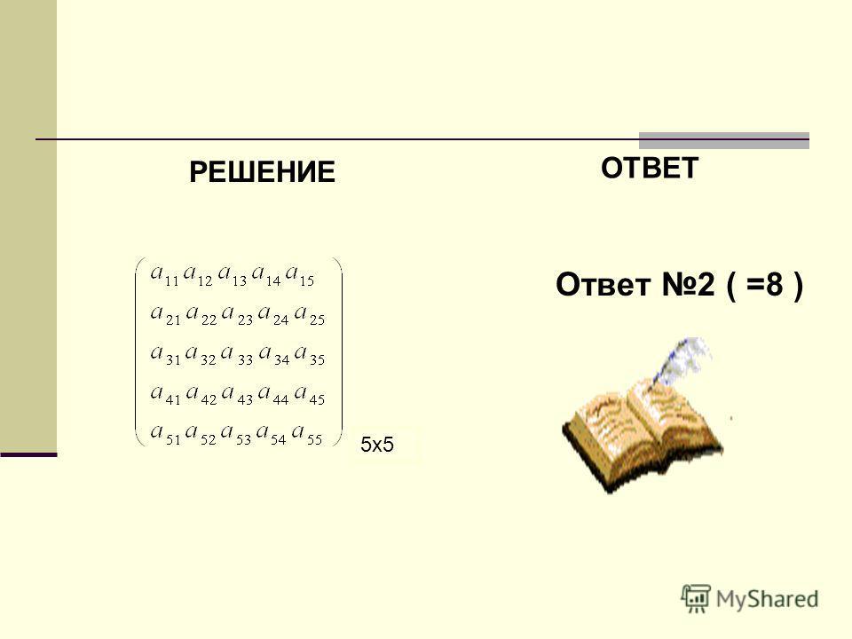 РЕШЕНИЕ ОТВЕТ Ответ 2 ( =8 ) 5x5