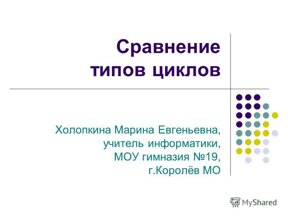 Сравнение типов циклов Холопкина Марина Евгеньевна, учитель информатики, МОУ гимназия 19, г.Королёв МО