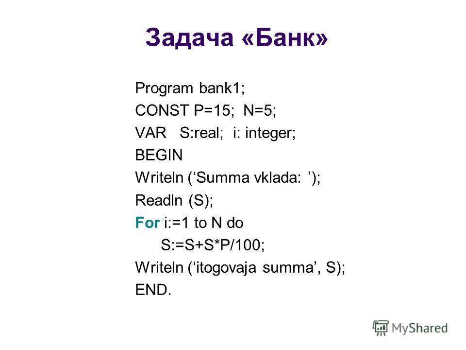 Задача «Банк» Program bank1; CONST P=15; N=5; VAR S:real; i: integer; BEGIN Writeln (Summa vklada: ); Readln (S); For i:=1 to N do S:=S+S*P/100; Writeln (itogovaja summa, S); END.