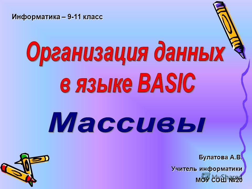 Информатика – 9-11 класс Булатова А.В. Учитель информатики МОУ СОШ 20