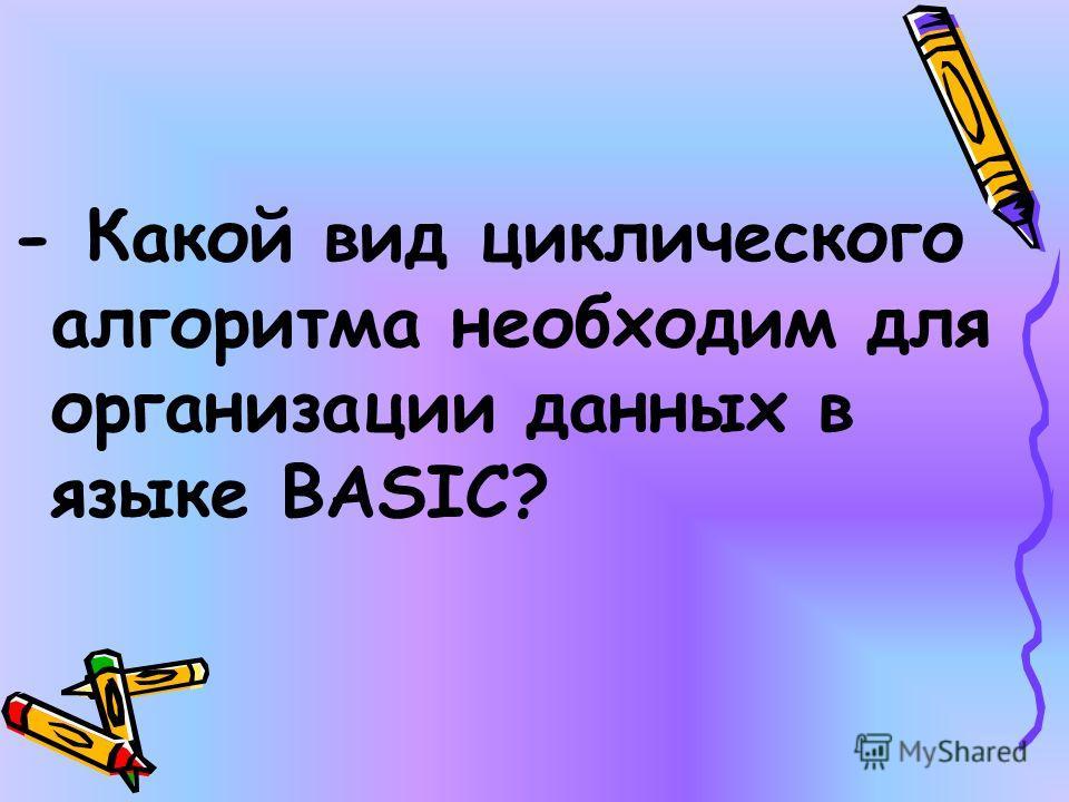 - Какой вид циклического алгоритма необходим для организации данных в языке BASIC?