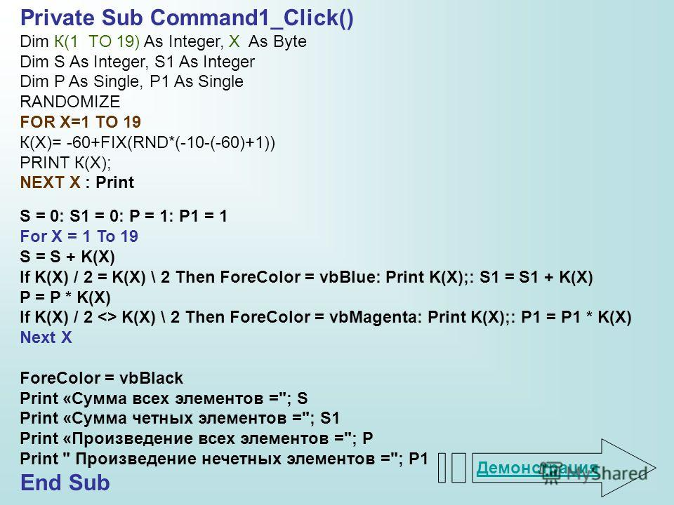Private Sub Command1_Click() Dim К(1 TO 19) As Integer, X As Byte Dim S As Integer, S1 As Integer Dim P As Single, P1 As Single RANDOMIZE FOR X=1 TO 19 К(X)= -60+FIX(RND*(-10-(-60)+1)) PRINT К(X); NEXT X : Print S = 0: S1 = 0: P = 1: P1 = 1 For X = 1