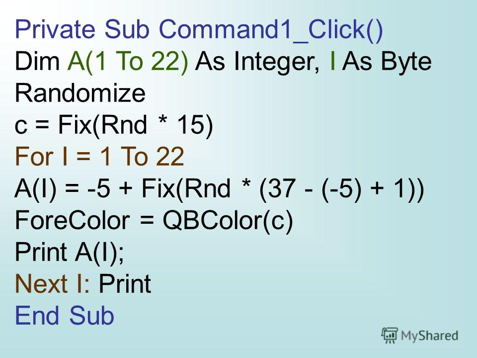 Private Sub Command1_Click() Dim A(1 To 22) As Integer, I As Byte Randomize c = Fix(Rnd * 15) For I = 1 To 22 A(I) = -5 + Fix(Rnd * (37 - (-5) + 1)) ForeColor = QBColor(c) Print A(I); Next I: Print End Sub