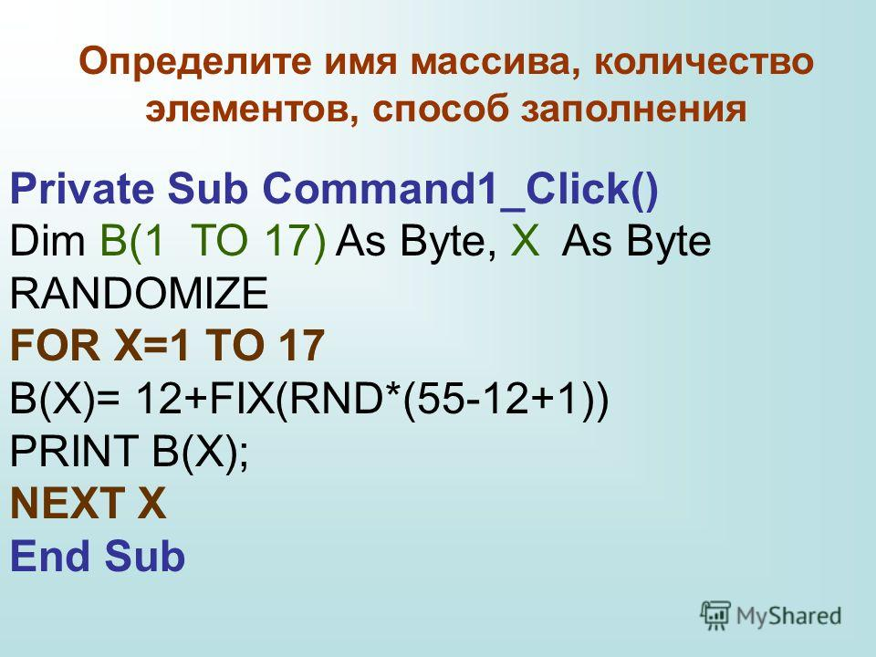 Private Sub Command1_Click() Dim B(1 TO 17) As Byte, X As Byte RANDOMIZE FOR X=1 TO 17 В(X)= 12+FIX(RND*(55-12+1)) PRINT В(X); NEXT X End Sub Определите имя массива, количество элементов, способ заполнения