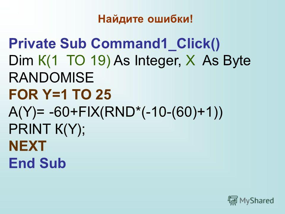 Private Sub Command1_Click() Dim К(1 TO 19) As Integer, X As Byte RANDOMISE FOR Y=1 TO 25 А(Y)= -60+FIX(RND*(-10-(60)+1)) PRINT К(Y); NEXT End Sub Найдите ошибки!