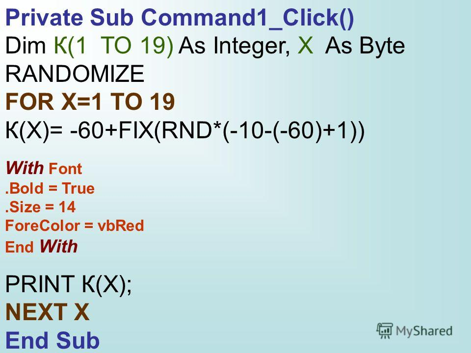 Private Sub Command1_Click() Dim К(1 TO 19) As Integer, X As Byte RANDOMIZE FOR X=1 TO 19 К(X)= -60+FIX(RND*(-10-(-60)+1)) With Font.Bold = True.Size = 14 ForeColor = vbRed End With PRINT К(X); NEXT X End Sub