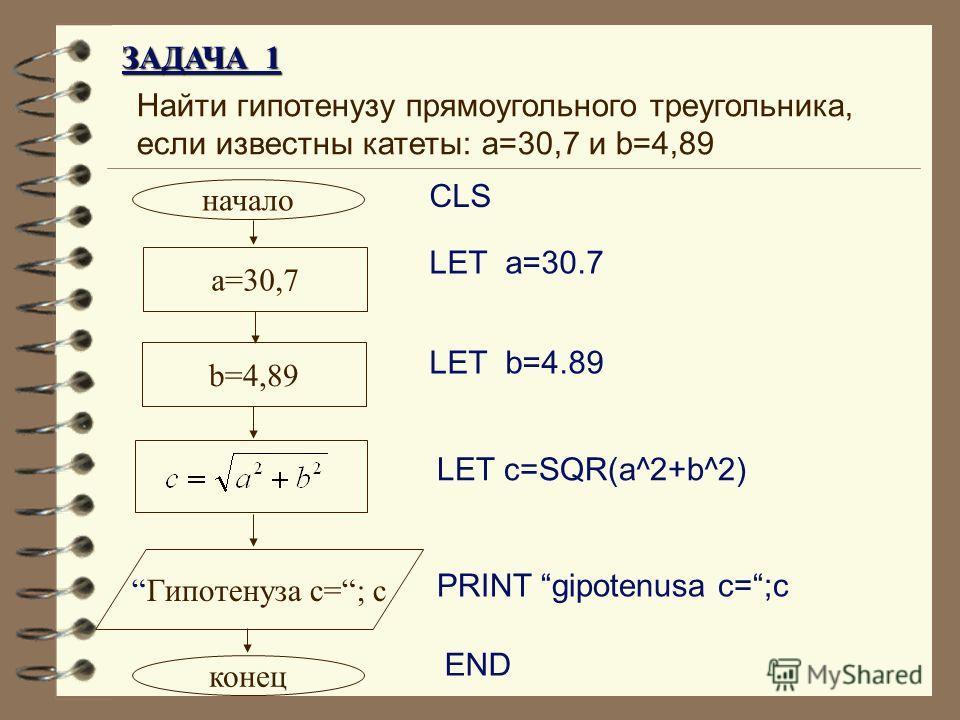 Найти гипотенузу прямоугольного треугольника, если известны катеты: a=30,7 и b=4,89 CLS начало a=30,7 Гипотенуза c=; c конец PRINT gipotenusa c=;c END LET a=30.7 LET b=4.89 b=4,89 LET c=SQR(a^2+b^2) ЗАДАЧА 1