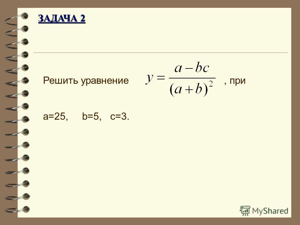 Решить уравнение, при a=25, b=5, c=3. ЗАДАЧА 2