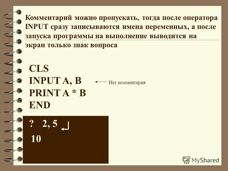 Комментарий можно пропускать, тогда после оператора INPUT сразу записываются имена переменных, а после запуска программы на выполнение выводится на экран только знак вопроса CLS INPUT A, В PRINT A * В END ?2, 5 10 Нет комментария