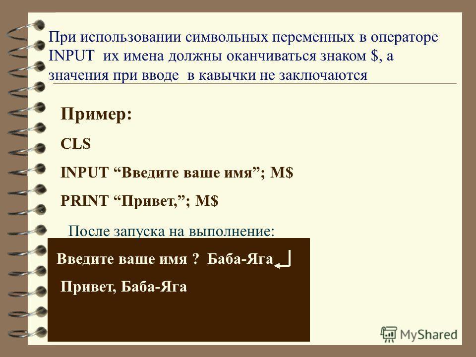При использовании символьных переменных в операторе INPUT их имена должны оканчиваться знаком $, а значения при вводе в кавычки не заключаются Пример: CLS INPUT Введите ваше имя; M$ PRINT Привет,; M$ Привет, Баба-Яга После запуска на выполнение: Введ