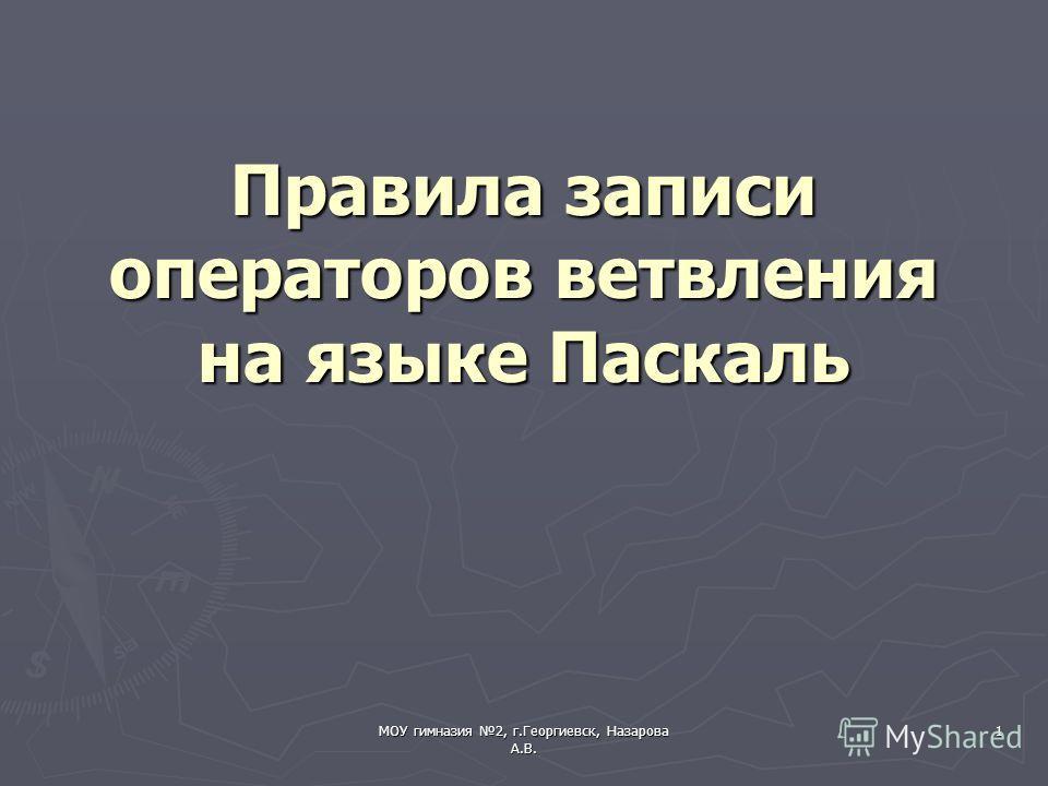 МОУ гимназия 2, г.Георгиевск, Назарова А.В. 1 Правила записи операторов ветвления на языке Паскаль