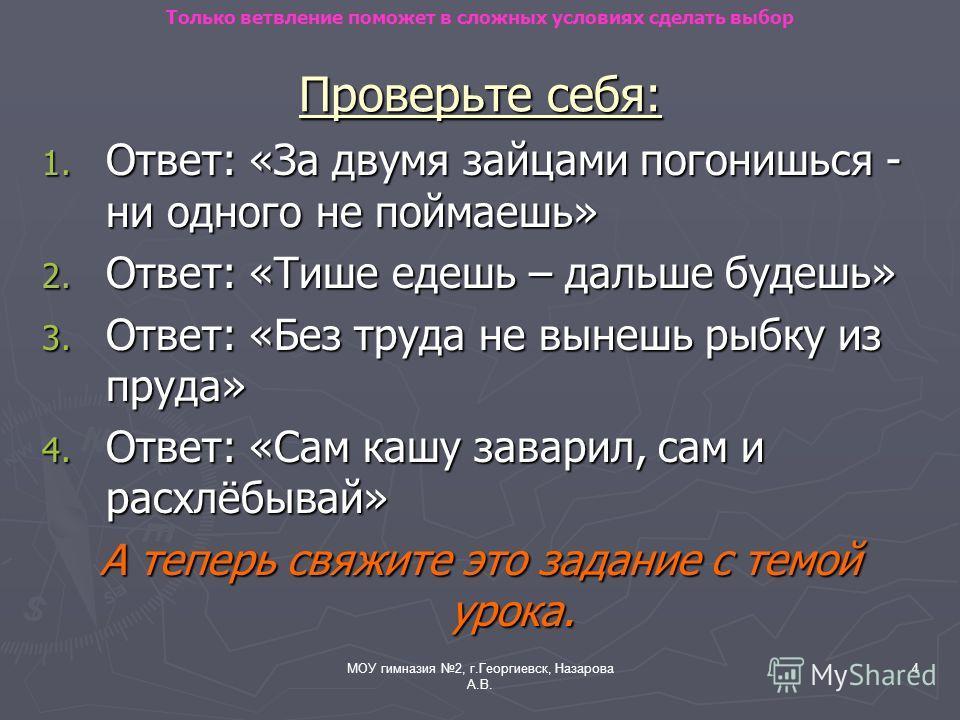МОУ гимназия 2, г.Георгиевск, Назарова А.В. 4 Проверьте себя: 1. Ответ: «За двумя зайцами погонишься - ни одного не поймаешь» 2. Ответ: «Тише едешь – дальше будешь» 3. Ответ: «Без труда не вынешь рыбку из пруда» 4. Ответ: «Сам кашу заварил, сам и рас