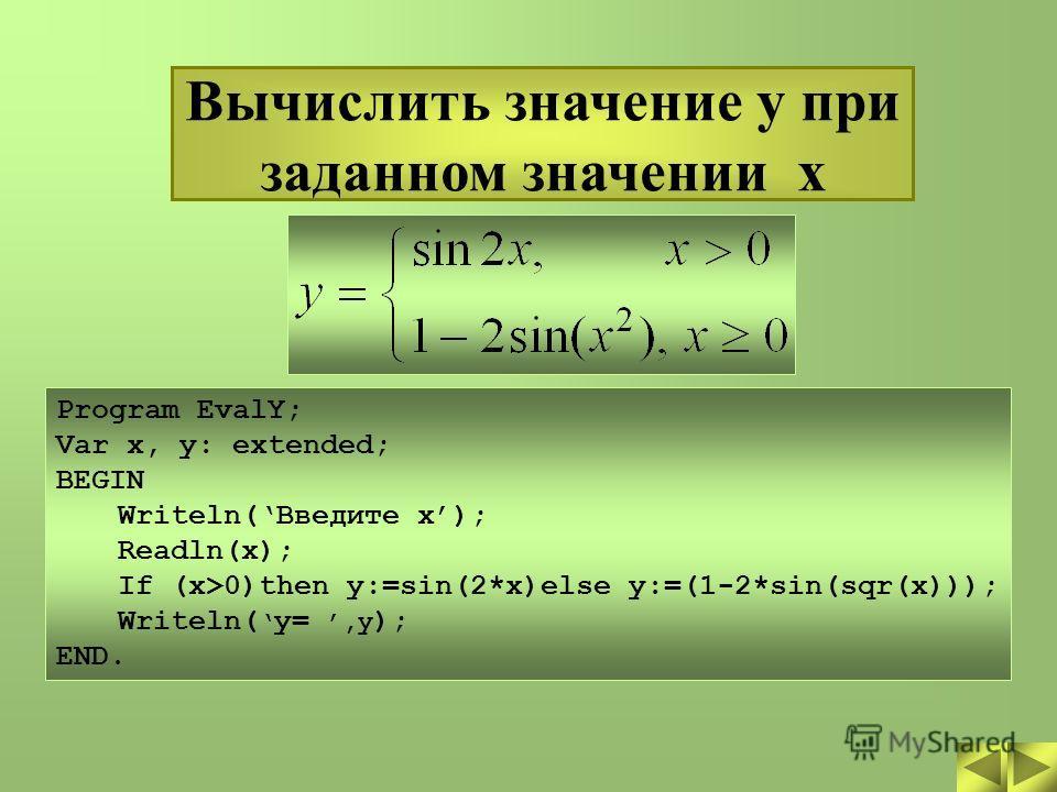 Вычислить значение y при заданном значении x Program EvalY; Var x, y: extended; BEGIN Writeln(Введите x); Readln(x); If (x>0)then y:=sin(2*x)else y:=(1-2*sin(sqr(x))); Writeln( y=,y ); END.