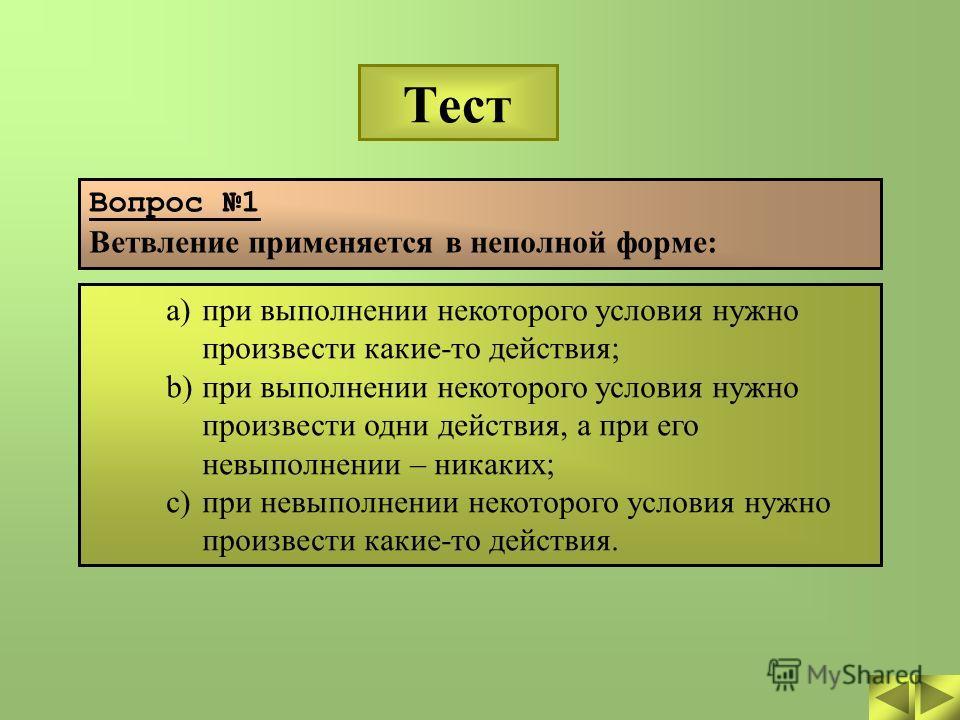 Тест Вопрос 1 Ветвление применяется в неполной форме: a)при выполнении некоторого условия нужно произвести какие-то действия; b)при выполнении некоторого условия нужно произвести одни действия, а при его невыполнении – никаких; c)при невыполнении нек