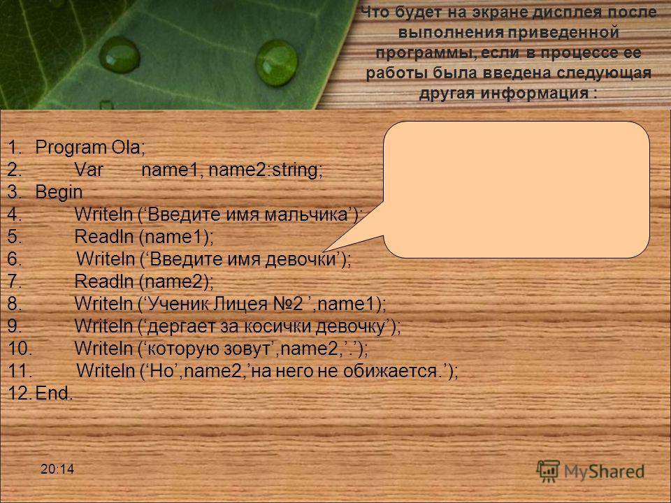 Что будет на экране дисплея после выполнения приведенной программы, если в процессе ее работы была введена следующая другая информация : 1.Program Ola; 2.Var name1, name2:string; 3.Begin 4.Writeln (Введите имя мальчика); 5.Readln (name1); 6. Writeln
