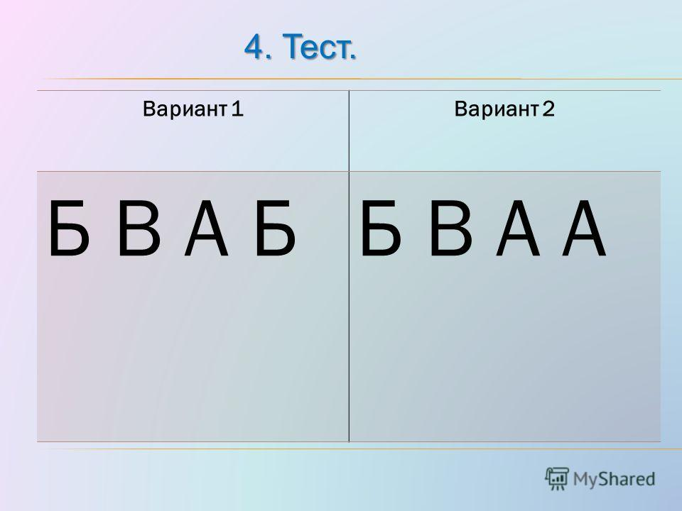 4. Тест. Вариант 1Вариант 2 Б В А ББ В А А