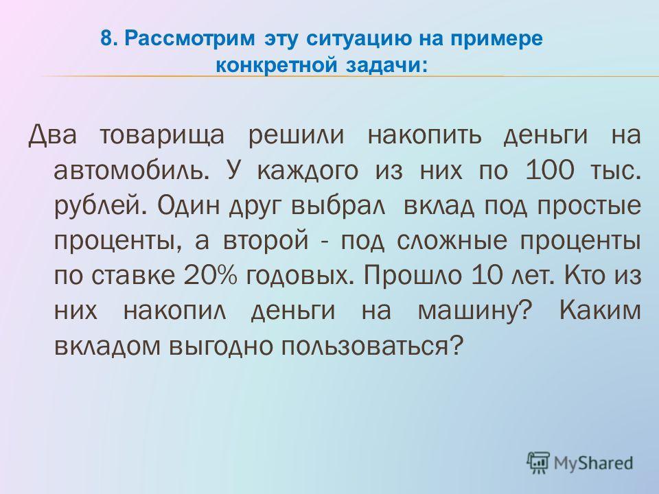 Два товарища решили накопить деньги на автомобиль. У каждого из них по 100 тыс. рублей. Один друг выбрал вклад под простые проценты, а второй - под сложные проценты по ставке 20% годовых. Прошло 10 лет. Кто из них накопил деньги на машину? Каким вкла