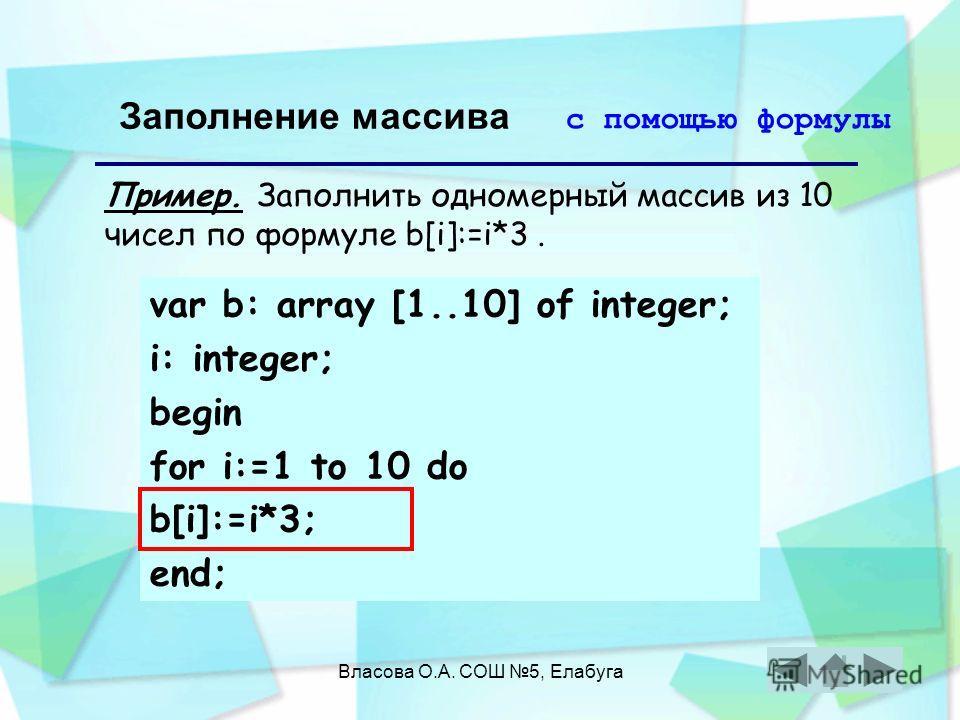 Власова О.А. СОШ 5, Елабуга Заполнение массива с помощью формулы Пример. Заполнить одномерный массив из 10 чисел по формуле b[i]:=i*3. var b: array [1..10] of integer; i: integer; begin for i:=1 to 10 do b[i]:=i*3; end;
