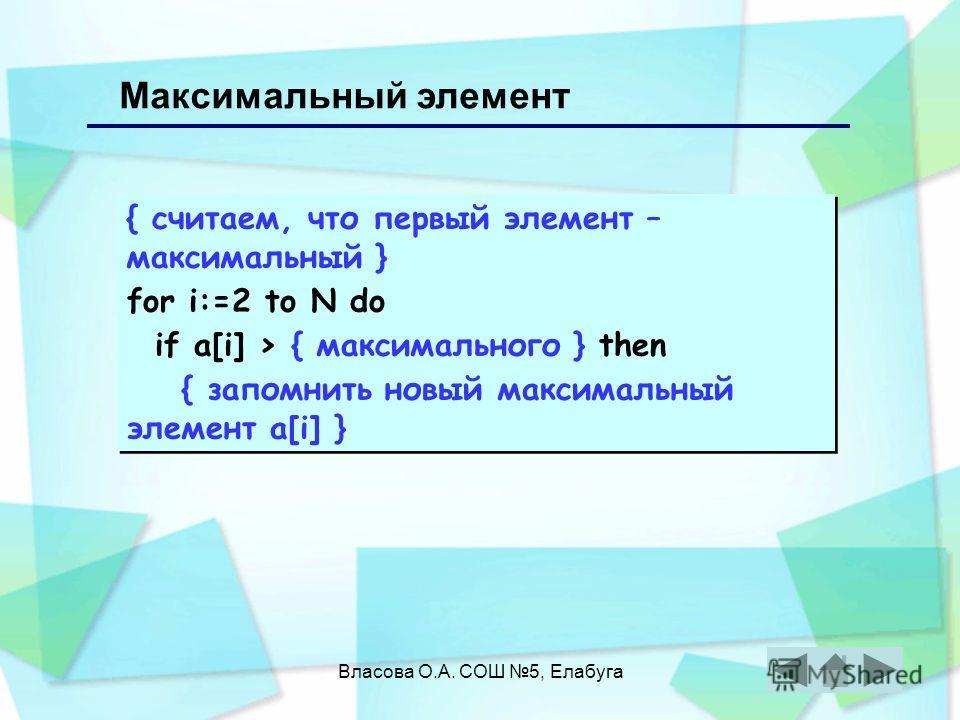 Власова О.А. СОШ 5, Елабуга { считаем, что первый элемент – максимальный } for i:=2 to N do if a[i] > { максимального } then { запомнить новый максимальный элемент a[i] } { считаем, что первый элемент – максимальный } for i:=2 to N do if a[i] > { мак
