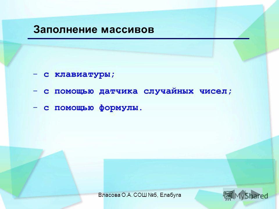 Власова О.А. СОШ 5, Елабуга Заполнение массивов - с клавиатуры; - с помощью датчика случайных чисел; - с помощью формулы.