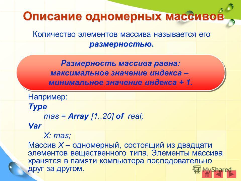 Например: Type mas = Array [1..20] of real; Var X: mas; Массив Х – одномерный, состоящий из двадцати элементов вещественного типа. Элементы массива хранятся в памяти компьютера последовательно друг за другом. Описание одномерных массивов Размерность