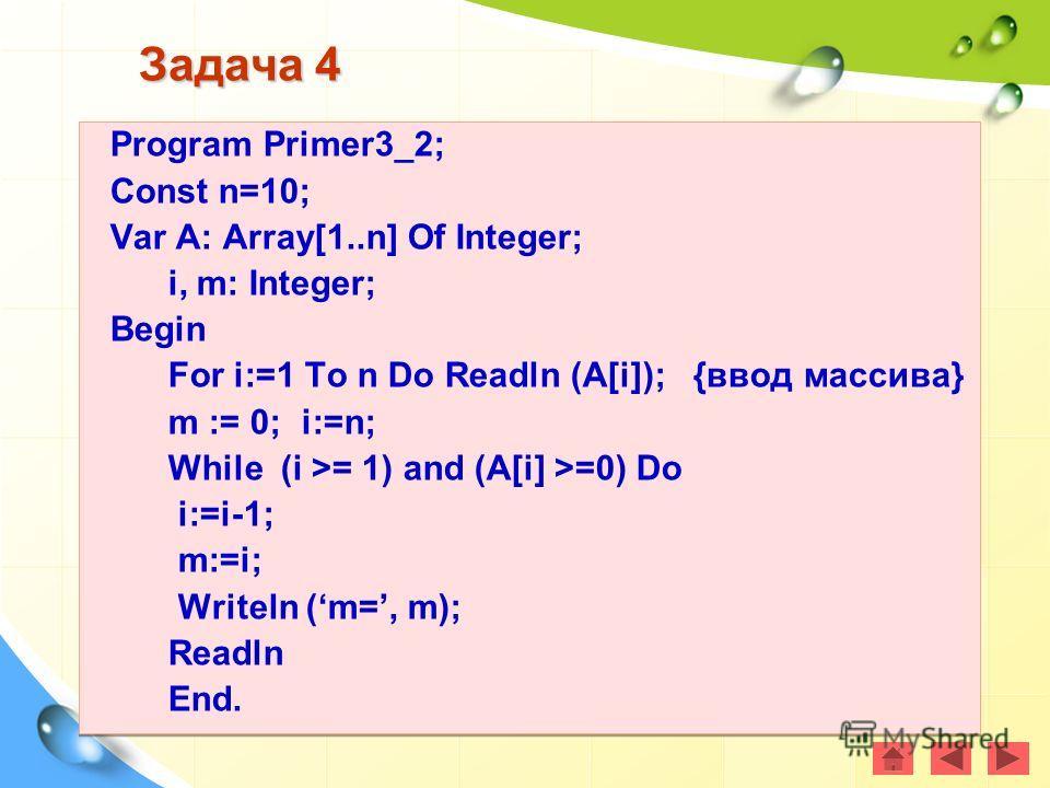 Задача 4 Program Primer3_2; Const n=10; Var A: Array[1..n] Of Integer; i, m: Integer; Begin For i:=1 To n Do Readln (A[i]); {ввод массива} m := 0; i:=n; While (i >= 1) and (A[i] >=0) Do i:=i-1; m:=i; Writeln (m=, m); Readln End. Program Primer3_2; Co