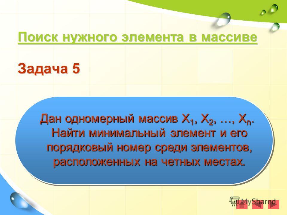 Поиск нужного элемента в массиве Поиск нужного элемента в массиве Поиск нужного элемента в массиве Поиск нужного элемента в массиве Задача 5 Дан одномерный массив Х 1, Х 2, …, Х n. Найти минимальный элемент и его порядковый номер среди элементов, рас
