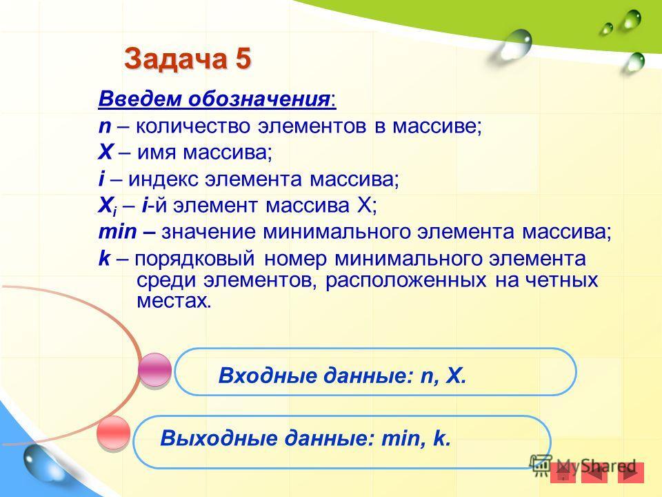 Задача 5 Введем обозначения: n – количество элементов в массиве; X – имя массива; i – индекс элемента массива; X i – i-й элемент массива Х; min – значение минимального элемента массива; k – порядковый номер минимального элемента среди элементов, расп
