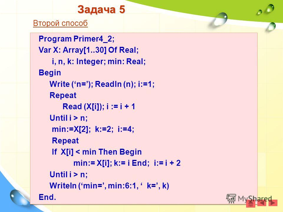 Задача 5 Второй способ Program Primer4_2; Var X: Array[1..30] Of Real; i, n, k: Integer; min: Real; Begin Write (n=); Readln (n); i:=1; Repeat Read (X[i]); i := i + 1 Until i > n; min:=X[2]; k:=2; i:=4; Repeat If X[i] < min Then Begin min:= X[i]; k:=