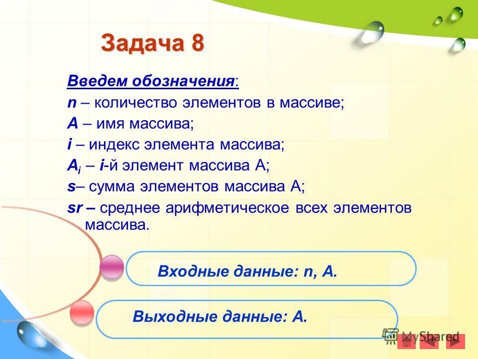 Задача 8 Входные данные: n, А. Выходные данные: А. Введем обозначения: n – количество элементов в массиве; А – имя массива; i – индекс элемента массива; А i – i-й элемент массива А; s– сумма элементов массива А; sr – среднее арифметическое всех элеме