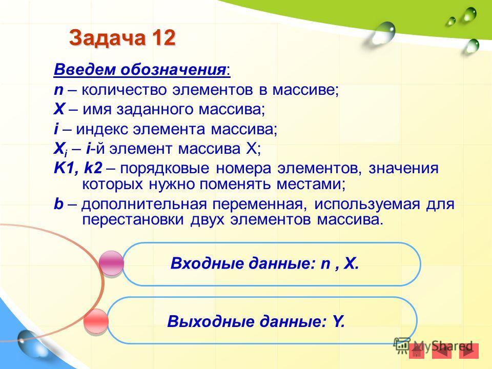 Задача 12 Введем обозначения: n – количество элементов в массиве; X – имя заданного массива; i – индекс элемента массива; X i – i-й элемент массива Х; K1, k2 – порядковые номера элементов, значения которых нужно поменять местами; b – дополнительная п
