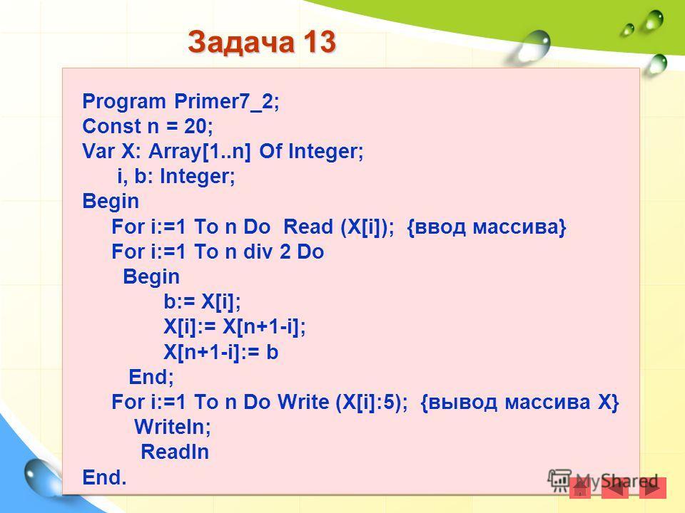 Задача 13 Program Primer7_2; Const n = 20; Var X: Array[1..n] Of Integer; i, b: Integer; Begin For i:=1 To n Do Read (X[i]); {ввод массива} For i:=1 To n div 2 Do Begin b:= X[i]; X[i]:= X[n+1-i]; X[n+1-i]:= b End; For i:=1 To n Do Write (X[i]:5); {вы