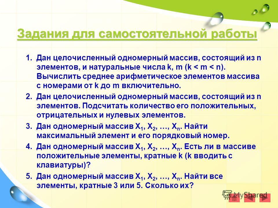 Задания для самостоятельной работы Задания для самостоятельной работы Задания для самостоятельной работы Задания для самостоятельной работы 1.Дан целочисленный одномерный массив, состоящий из n элементов, и натуральные числа k, m (k < m < n). Вычисли