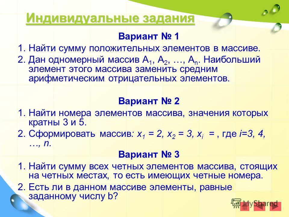 Индивидуальные задания Индивидуальные задания Индивидуальные задания Индивидуальные задания Вариант 1 1.Найти сумму положительных элементов в массиве. 2.Дан одномерный массив А 1, А 2, …, А n. Наибольший элемент этого массива заменить средним арифмет