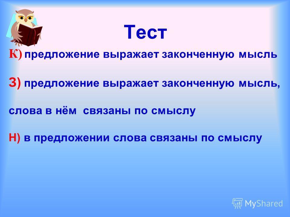 Тест К) предложение выражает законченную мысль З) предложение выражает законченную мысль, слова в нём связаны по смыслу Н) в предложении слова связаны по смыслу